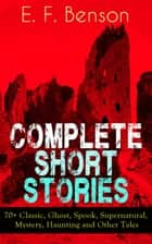 Complete Short Stories of E. F. Benson: 70+ Classic, Ghost, Spook, Supernatural, Mystery, Haunting and Other Tales ebook by E. F. Benson