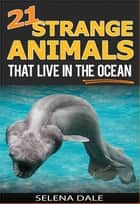 21 Strange Animals That Live In The Ocean - Weird & Wonderful Animals, #3 ebook by Selena Dale