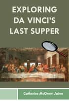 Exploring da Vinci's Last Supper ebook by Catherine McGrew Jaime