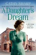 A Daughter's Dream (East End Daughters, Book 3) eBook by Cathy Sharp