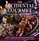 The Accidental Gourmet Weekends and Holidays - Festive Meals for Family and Friends ebook by Sally Sondheim,Suzannah Sloan