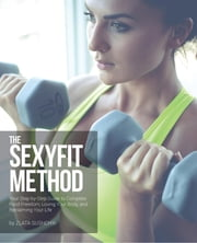 The Sexyfit Method - Your Step-by-Step Guide to Complete Food Freedom, Loving Your Body, and Reclaiming Your life ebook by Zlata Sushchik