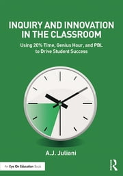 Inquiry and Innovation in the Classroom - Using 20% Time, Genius Hour, and PBL to Drive Student Success ebook by A.J. Juliani