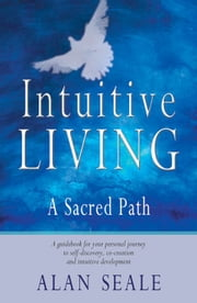 Intuitive Living: A Sacred Path - A Sacred Path ebook by Alan Seale