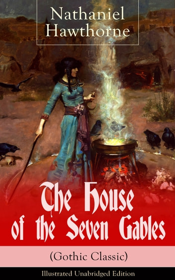 "The House of the Seven Gables (Gothic Classic) - Illustrated Unabridged Edition: Historical Novel about Salem Witch Trials from the Renowned American Author of ""The Scarlet Letter"" and ""Twice-Told Tales"" with Biography ebook by Nathaniel Hawthorne"