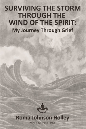 Surviving the Storm Through the Wind of the Spirit - My Journey Through Grief eBook by Roma Holley