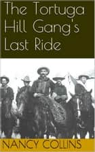 The Tortuga Hill Gang's Last Ride ebook by Nancy A. Collins