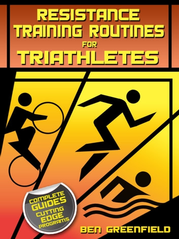 Resistance Training Routines for Triathletes ebook by Ben Greenfield