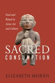 Sacred Consumption - Food and Ritual in Aztec Art and Culture ebook by Elizabeth Morán