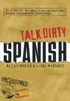 Talk Dirty Spanish - Beyond Mierda: The curses, slang, and street lingo you need to Know when you speak espanol ebook by Alexis Munier, Laura Martinez