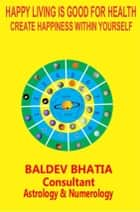 HAPPY LIVING IS GOOD FOR HEALTH - CREATE HAPPINESS WITHIN YOURSELF ebook by BALDEV BHATIA, BALDEV BHATIA