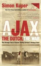 Ajax, the Dutch, the War - The Strange Tale of Soccer During Europe's Darkest Hour ebook by Simon Kuper