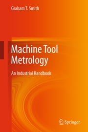 Machine Tool Metrology - An Industrial Handbook ebook by Graham T. Smith