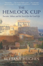 The Hemlock Cup - Socrates, Athens and the Search for the Good Life ebook by Bettany Hughes