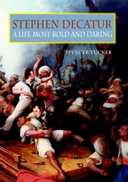 Stephen Decatur - A Life Most Bold and Daring ebook by Spencer C. Tucker