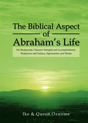 The Biblical Aspect of Abraham's Life ebook by Ike & Queen Ozuome