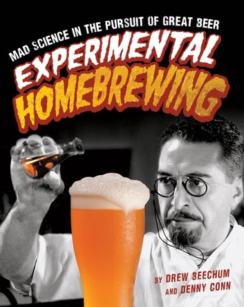Experimental Homebrewing - Mad Science in the Pursuit of Great Beer ebook by Drew Beechum,Denny Conn