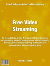Free Video Streaming - An Irresistible Look Into The World of Video Streaming Programming, Video Streaming Server, Video Streaming Services, Online Video Streaming and Must-Know Secrets About Video Streaming Sites ebook by Ronald Cortes