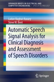 Automatic Speech Signal Analysis for Clinical Diagnosis and Assessment of Speech Disorders ebook by Ladan Baghai-Ravary,Steve W. Beet