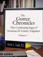 The Gutter Chronicles: The Continuing Saga of Norman D Gutter, Engineer ebook by David Todd