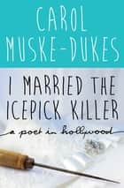 I Married the Icepick Killer - A Poet in Hollywood ebook by Carol Muske-Dukes