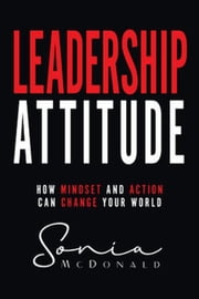 Leadership Attitude: How Mindset and Action can Change Your World ebook by Sonia McDonald