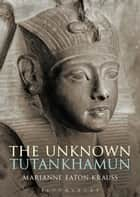 The Unknown Tutankhamun ebook by Marianne Eaton-Krauss