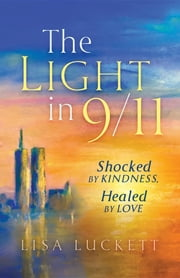 The Light in 9/11 - Shocked by Kindness, Healed by Love ebook by Lisa Luckett