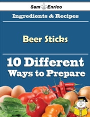 10 Ways to Use Beer Sticks (Recipe Book) ebook by Normand Cowan,Sam Enrico