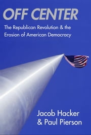 Off Center - The Republican Revolution and the Erosion of American Democracy ebook by Professor Jacob S. Hacker,Professor Paul Pierson