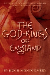 The God-Kings of England: The Viking and Norman Dynasties and Their Conquest of England (983 -1066) ebook by Hugh Montgomery