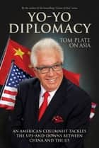 Yo-Yo Diplomacy - An American Columnist Tackles The Ups-and-Downs Between China and the US ebook by Tom Plate