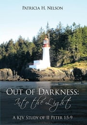 Out of Darkness: Into the Light - A KJV Study of II Peter 1:5-9 ebook by Patricia H. Nelson