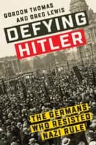 Defying Hitler - The Germans Who Resisted Nazi Rule ebook by Gordon Thomas, Greg Lewis