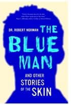 The Blue Man and Other Stories of the Skin ebook by Robert A. Norman
