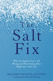 The Salt Fix - Why the Experts Got it All Wrong and How Eating More Might Save Your Life ebook by Dr James DiNicolantonio