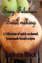 Easy Fabulous Bread Making: a collection of quick, no knead, homemade bread recipes ebook by Barbara Mack Pinkston