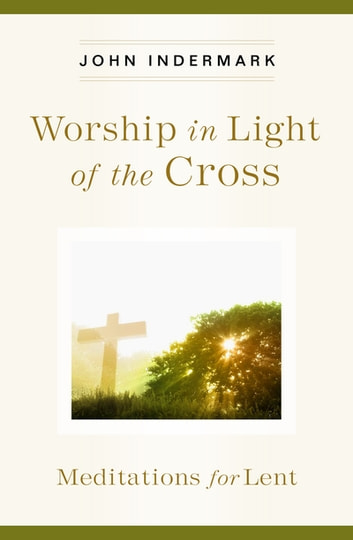 Worship in Light of the Cross - Meditations for Lent ebook by John Indermark