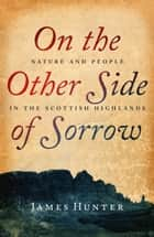 On the Other Side of Sorrow - Nature and People in the Scottish Highlands ebook by James Hunter