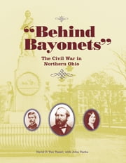 Behind Bayonets - The Civil War in Northern Ohio ebook by David D. Van Tassel