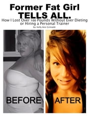 Former Fat Girl Tells All. - How I Lost Over 100 Pounds Without Ever Dieting or Hiring a Personal Trainer ebook by Kelly Ann Grimaldi