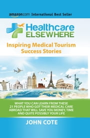 Healthcare Elsewhere - What You Can Learn From These 21 People Who Got Their Medical Care Abroad ebook by John Cote