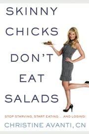 Skinny Chicks Don't Eat Salads: Stop Starving Start Eating...And Losing! - Stop Starving, Start Eating and Losing ebook by Christine Avanti