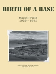 Birth of a Base - MacDill Field - 1939 - 1941 ebook by TSgt Blaze E. Lipowski, USAF Retired