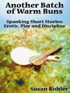 Another Batch Of Warm Buns: Spanking Short Stories Erotic, Play And Discipline ebook by Susan Kohler
