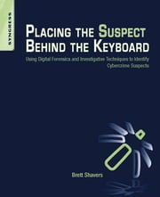 Placing the Suspect Behind the Keyboard - Using Digital Forensics and Investigative Techniques to Identify Cybercrime Suspects ebook by Brett Shavers