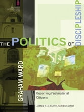 The Politics of Discipleship (The Church and Postmodern Culture) - Becoming Postmaterial Citizens ebook by Graham Ward,James Smith
