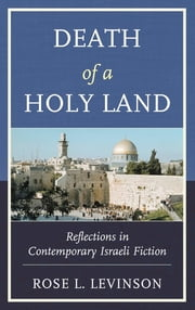 Death of a Holy Land - Reflections in Contemporary Israeli Fiction ebook by Rose L. Levinson