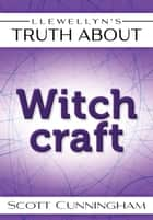 Llewellyn's Truth About Witchcraft eBook by Scott Cunningham
