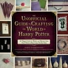 The Unofficial Guide to Crafting the World of Harry Potter - 30 Magical Crafts for Witches and Wizards—from Pencil Wands to House Colors Tie-Dye Shirts ebook by Jamie Harrington, Dinah Bucholz